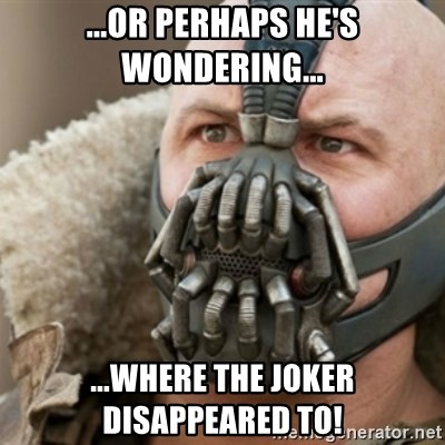 Bane - ...or perhaps he's wondering... ...where the joker disappeared to!