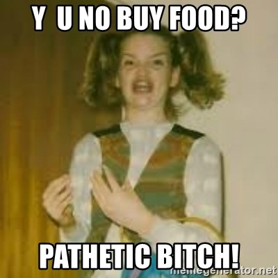 y u no buy food pathetic bitch y u no buy food? pathetic bitch! ermergerd girl meme generator