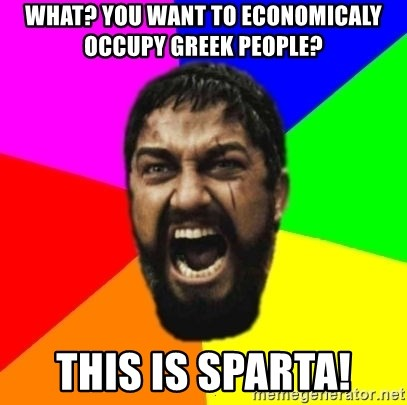 sparta - what? you want to economicaly occupy greek people? this is sparta!