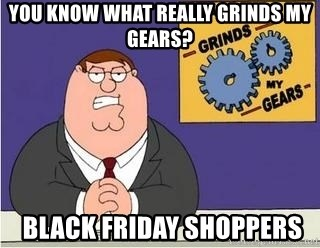 Grinds My Gears Peter Griffin - You know what really grinds my geARS?  black friday shoppers
