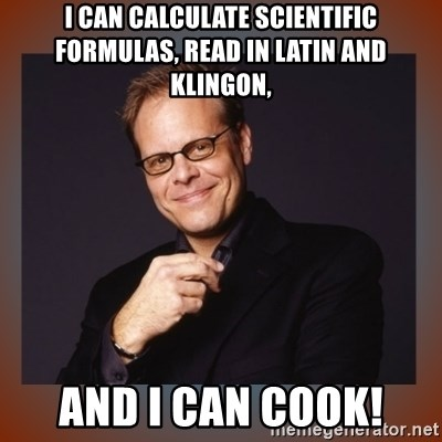 alton brown - I can calculate scientific formulas, read in latin and klingon, and i can cook!