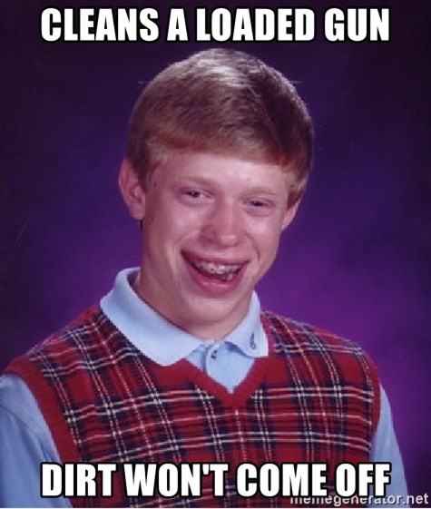 Bad Luck Brian - CLEANS A LOADED GUN DIRT WOn'T COME OFF
