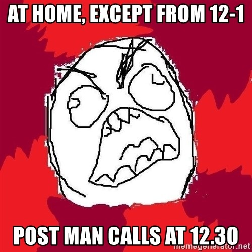 Rage FU - At home, except from 12-1 post man calls at 12.30
