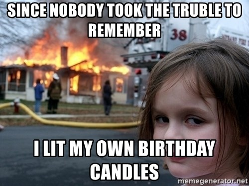 Disaster Girl - SINCE NOBODY TOOK THE TRUBLE TO REMEMBER I lit my own birthday candles