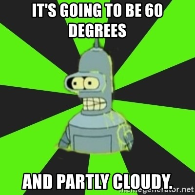 Bender popular - it's going to be 60 degrees and partly cloudy.