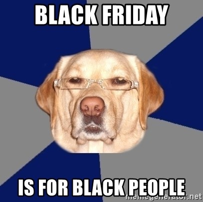 Racist Dog - black friday is for black people