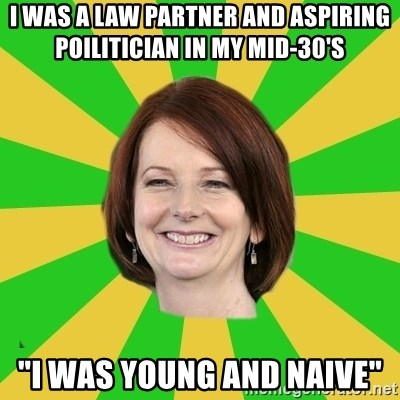"""Julia Gillard - I WAS A LAW PARTNER AND ASPIRING POILITICIAN IN MY MID-30'S """"I WAS YOUNG AND NAIVE"""""""