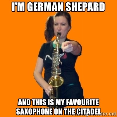 SaxGirl - I'm german shepard And this is my favourite saxophone on the citadel