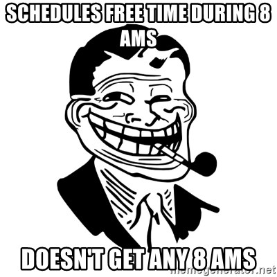 Troll Dad - schedules free time during 8 ams doesn't get any 8 ams