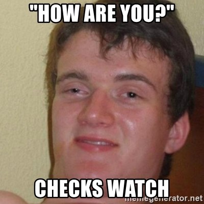 """really high guy - """"How are you?"""" checks watch"""