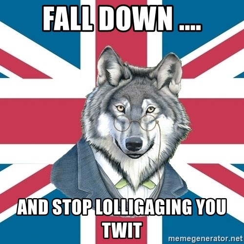 Sir Courage Wolf Esquire - FALL DOWN .… AND STOP LOLLIGAGING YOU TWIT