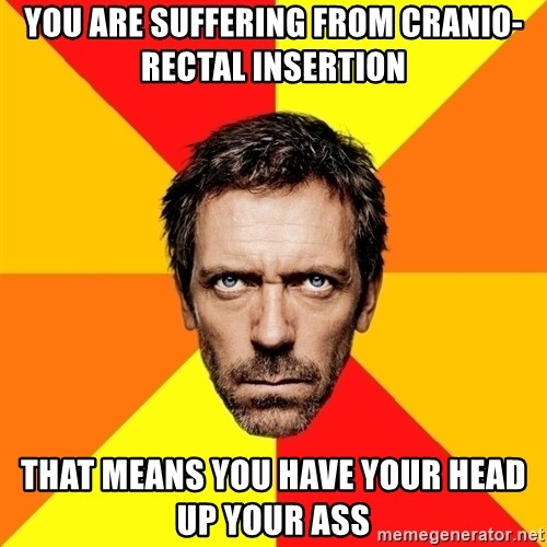 Diagnostic House - You are suffering from cranio-rectal insertion that means you have your head up your ass