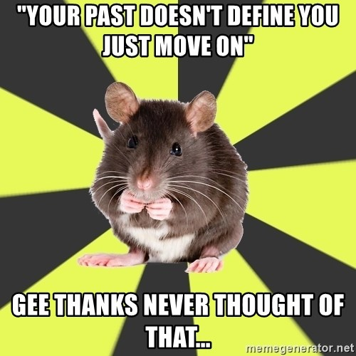 "Survivor Rat - ""your past doesn't define you just move on"" Gee thanks never thought of that..."