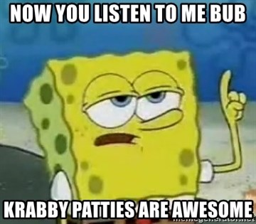 Tough Spongebob - NOW YOU LISTEN TO ME BUB KRABBY PATTIES ARE AWESOME