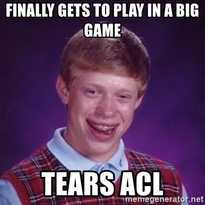 Bad Luck Brian - Finally gets to play in a big game Tears Acl