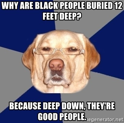 Racist Dawg - why are black people buried 12 feet deep? because deep down, they're good people.