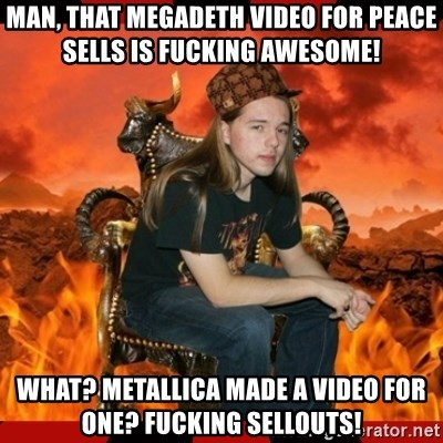 ScumBag MetalHead - man, that megadeth video for peace sells is fucking awesome! What? Metallica made a video for one? fucking sellouts!
