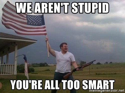 american flag shotgun guy - WE AREN'T STUPID yOU'RE ALL TOO SMART