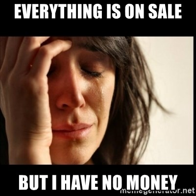 First World Problems - Everything is on sale But I have no money