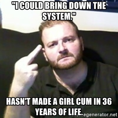 "Angry Drunken Comedian - ""I could bring down the system."" HASN'T MADE A GIRL CUM IN 36 YEARS OF LIFE."