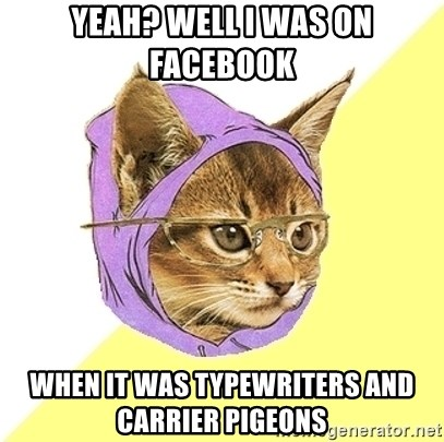 Hipster Kitty - yeah? well i was on facebook when it was typewriters and carrier pigeons