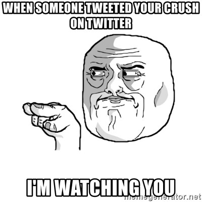 i'm watching you meme - WHEN SOMEONE TWEETED YOUR CRUSH ON TWITTER I'M WATCHING YOU