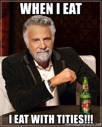 Most Interesting Man - When i eat i eat with tities!!!