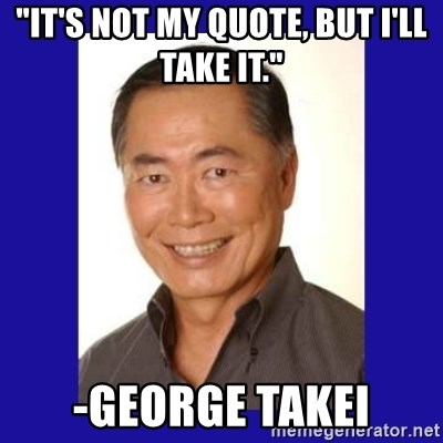 """George Takei - """"It's not my quote, but I'll take it."""" -George Takei"""
