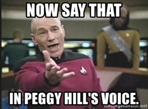Picard Wtf - now say that in peggy hill's voice.