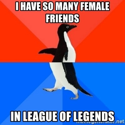 Socially Awesome Awkward Penguin - i have so many female friends in league of legends