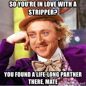 Willy Wonka - So you're in love with a stripper? You found a life-long partner there, mate