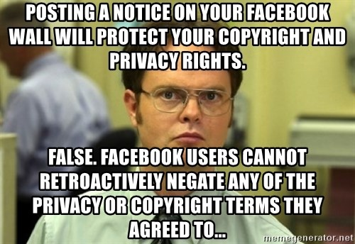 Dwight Meme - Posting a notice on your Facebook wall will protect yOur copyright and privacy rights. False. Facebook users cannot retroactively negate any of the privacy or copyright terms they agreed to...