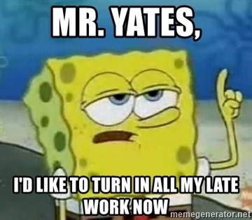 Tough Spongebob - Mr. Yates, I'd like to turn in all my late work now