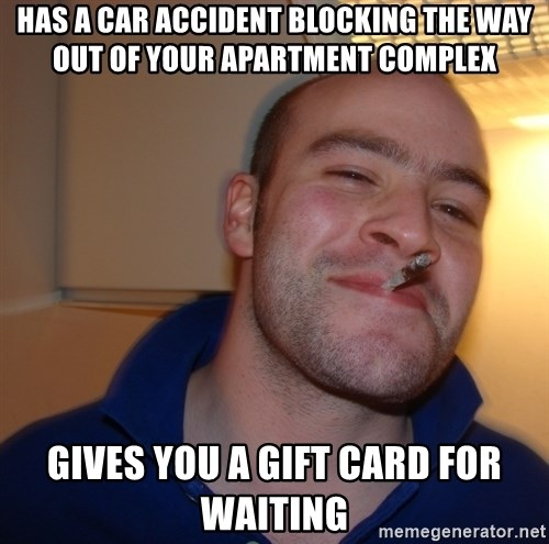 Good Guy Greg - HAS A CAR ACCIDENT BLOCKING tHE wAY OUT OF YOUR APARTMENT COMPLEX GIVES YOU A GIFT CARD FOR WAITING