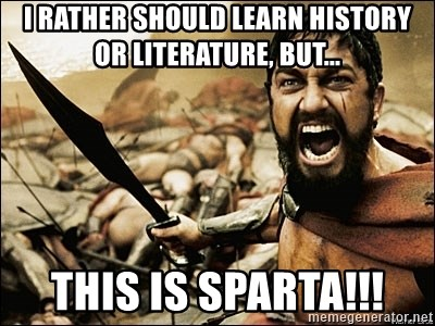 This Is Sparta Meme - I rather should learn history or literature, but... THIS IS SPARTA!!!