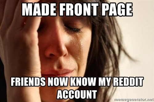 First World Problems - made front page friends now know my reddit account
