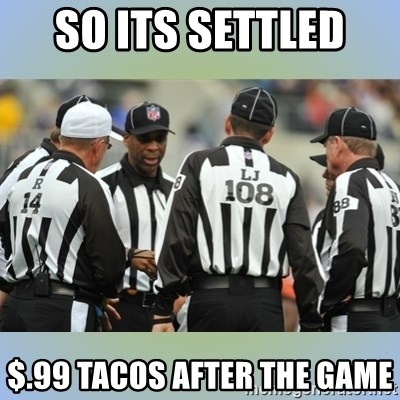 NFL Ref Meeting - so its settled  $.99 tacos after the game