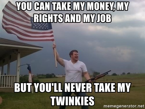 american flag shotgun guy - You can take my money, my rights and my job But you'll never take my twinkies