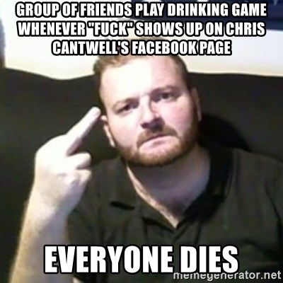 "Angry Drunken Comedian - group of friends play drinking game whenever ""FUCK"" shows up on chris cantwell's facebook page everyone dies"