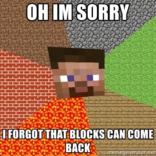 Minecraft Guy - oh im sorry  i forgot that blocks can come back