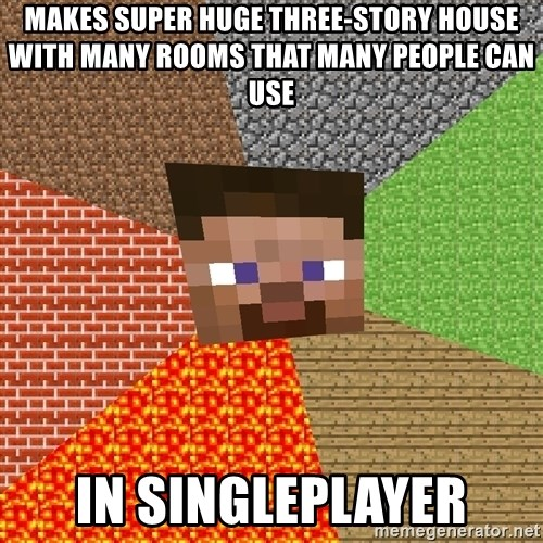 Minecraft Guy - makes super huge three-story house with many rooms that many people can use in singleplayer