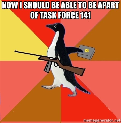 Socially Fed Up Penguin - NOW I SHOULD BE ABLE TO BE APART OF TASK FORCE 141