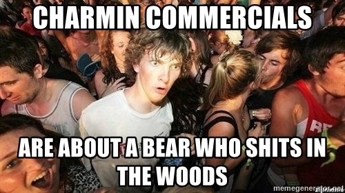 -Sudden Clarity Clarence - Charmin commercials Are about a bear who shIts in the woOds