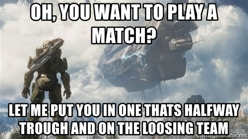 Halo 4 - Oh, you want to play a match? let me put you in one thats halfway trough and on the loosing team