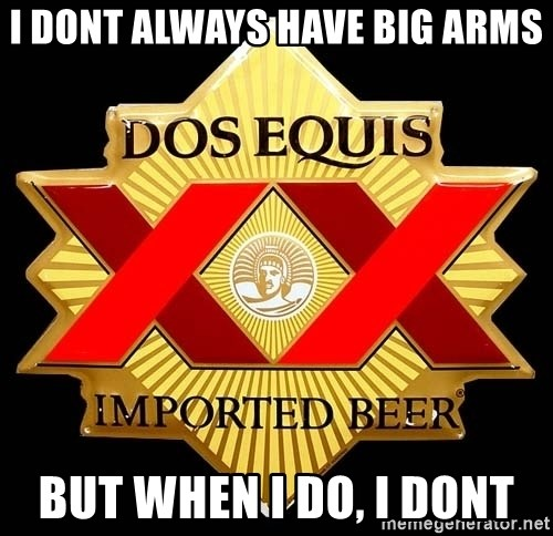 Dos Equis - I dont always have big arms but when i do, i dont