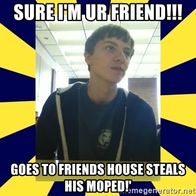 Backstabbing Billy - SURE I'M UR FRIEND!!! GOES TO FRIENDS HOUSE STEALS HIS MOPED!'