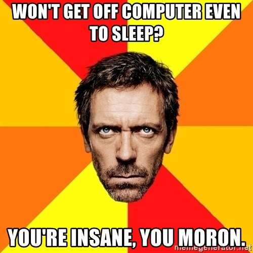 Diagnostic House - Won't get off computer even to sleep? you're insane, you moron.