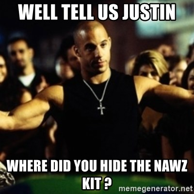 Dom Fast and Furious - Well tell us Justin Where did you hide the naWz kit ?