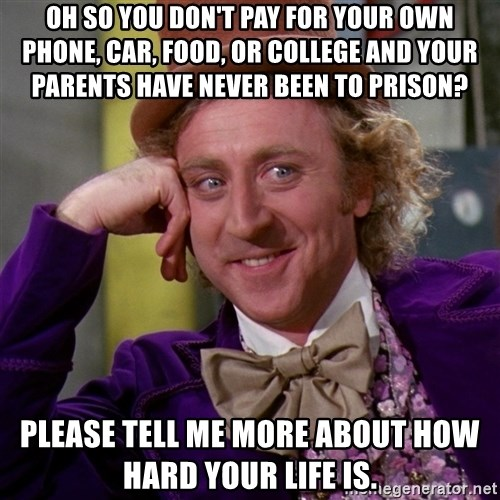 Willy Wonka - oh so you don't pay for your own phone, car, food, or college and your parents have never been to prison? please tell me more about how hard your life is.