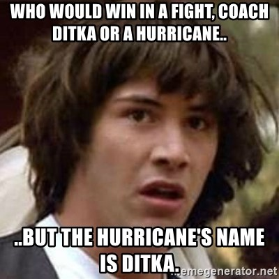 Conspiracy Keanu - who would win in a fight, coach ditka or a hurricane.. ..but the hurricane's name is ditka.